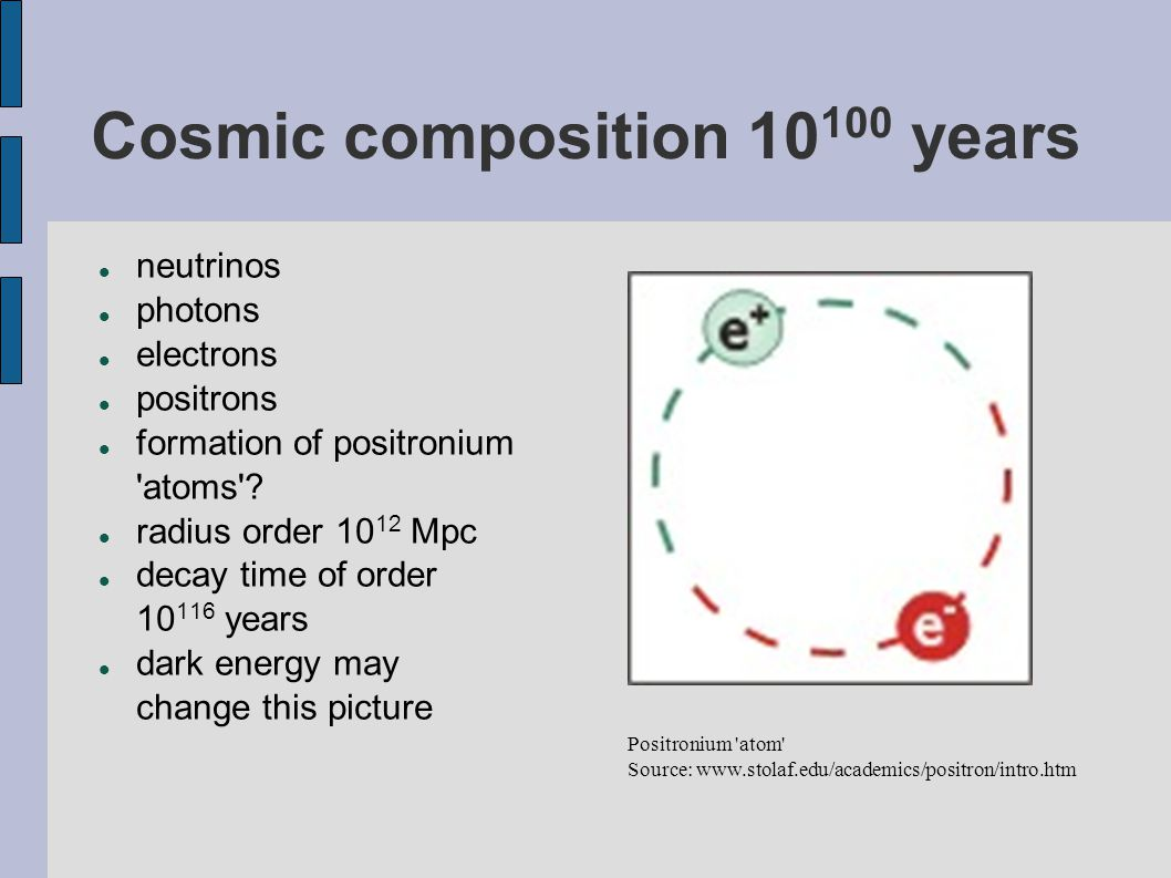 Cosmic composition 10 100 years neutrinos photons electrons positrons formation of positronium 'atoms'? radius order 10 12 Mpc decay time of order 10