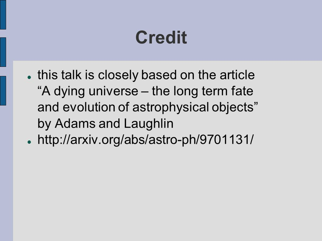 "Credit this talk is closely based on the article ""A dying universe – the long term fate and evolution of astrophysical objects"" by Adams and Laughlin"