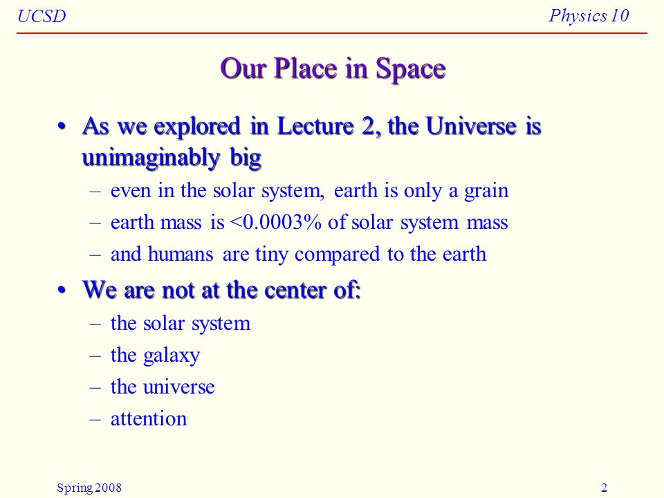UCSD Physics 10 Spring 20082 Our Place in Space As we explored in Lecture 2, the Universe is unimaginably bigAs we explored in Lecture 2, the Universe is unimaginably big –even in the solar system, earth is only a grain –earth mass is <0.0003% of solar system mass –and humans are tiny compared to the earth We are not at the center of:We are not at the center of: –the solar system –the galaxy –the universe –attention