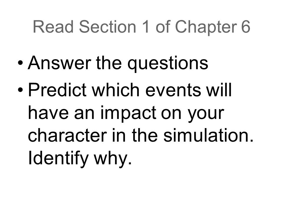 Read Section 1 of Chapter 6 Answer the questions Predict which events will have an impact on your character in the simulation. Identify why.
