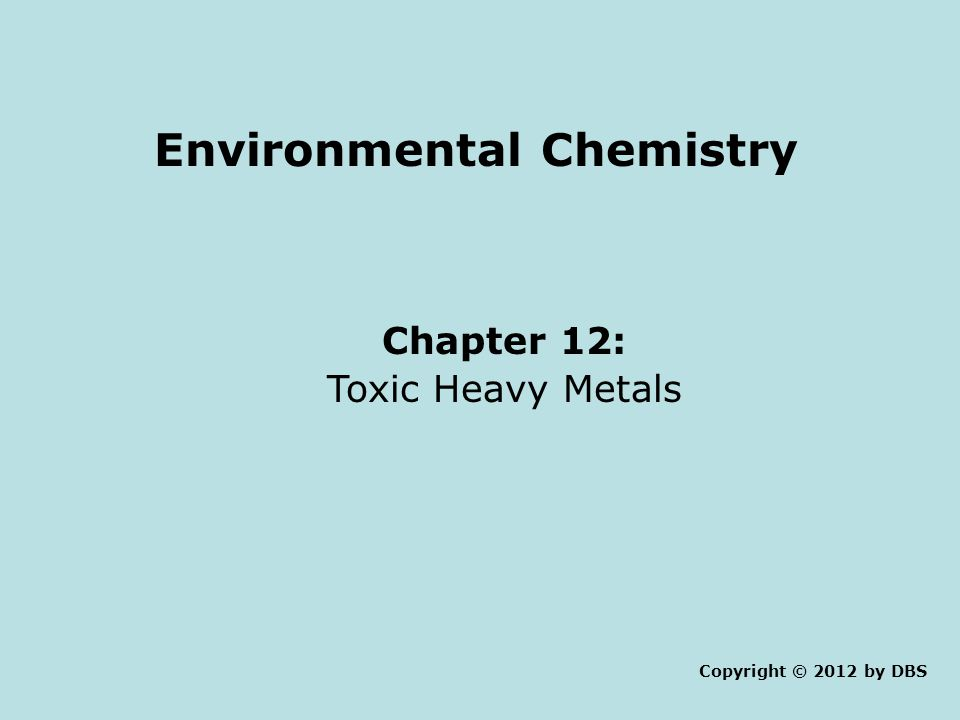 Environmental Chemistry Chapter 12: Toxic Heavy Metals Copyright © 2012 by DBS