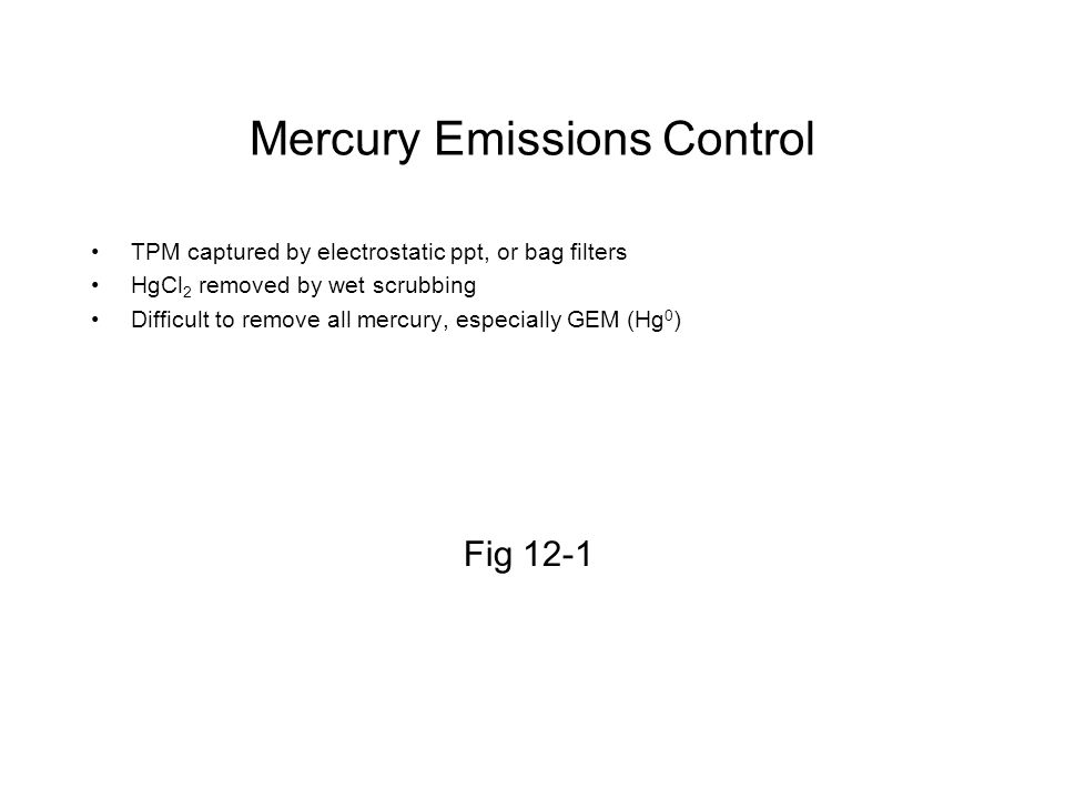 Mercury Emissions Control TPM captured by electrostatic ppt, or bag filters HgCl 2 removed by wet scrubbing Difficult to remove all mercury, especiall