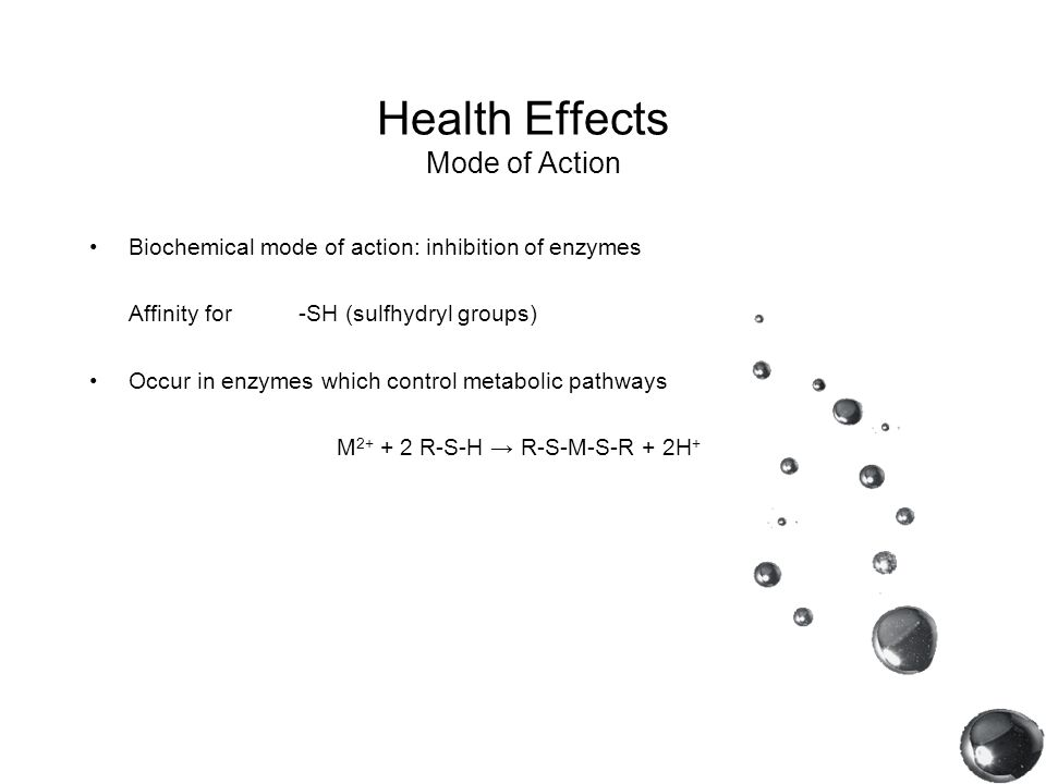 Health Effects Mode of Action Biochemical mode of action: inhibition of enzymes Affinity for-SH (sulfhydryl groups) Occur in enzymes which control met