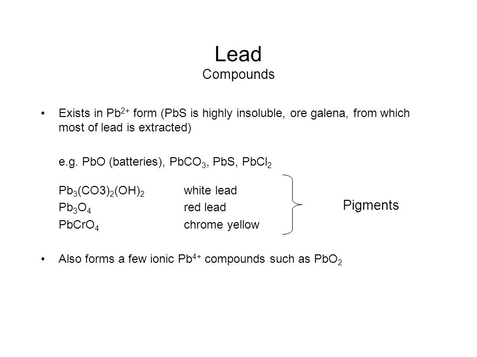 Lead Compounds Exists in Pb 2+ form (PbS is highly insoluble, ore galena, from which most of lead is extracted) e.g. PbO (batteries), PbCO 3, PbS, PbC