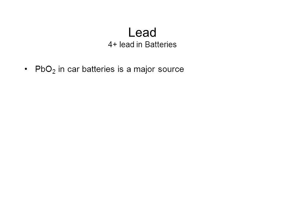 Lead 4+ lead in Batteries PbO 2 in car batteries is a major source