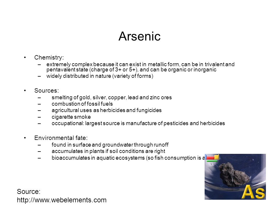Arsenic Chemistry: –extremely complex because it can exist in metallic form, can be in trivalent and pentavalent state (charge of 3+ or 5+), and can b