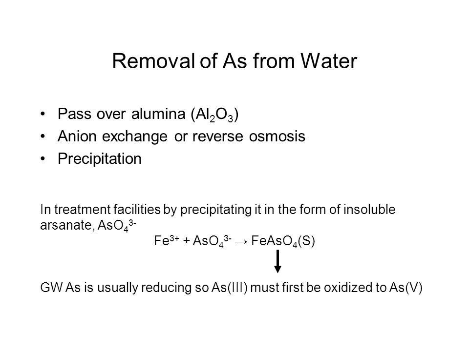 Removal of As from Water Pass over alumina (Al 2 O 3 ) Anion exchange or reverse osmosis Precipitation In treatment facilities by precipitating it in