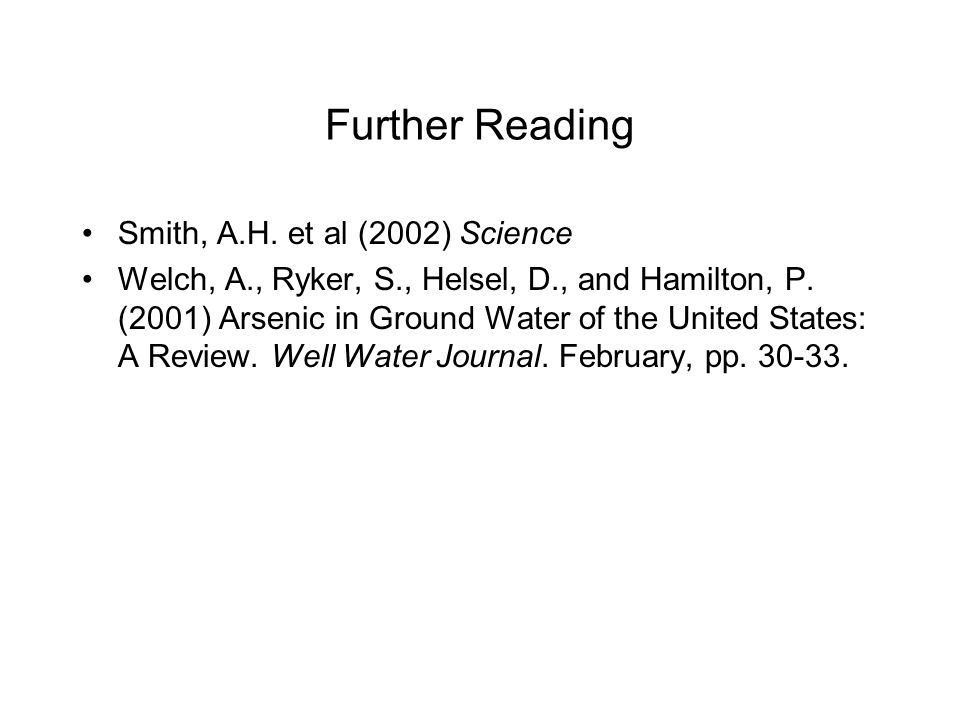 Further Reading Smith, A.H. et al (2002) Science Welch, A., Ryker, S., Helsel, D., and Hamilton, P. (2001) Arsenic in Ground Water of the United State
