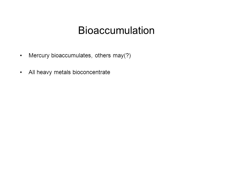Bioaccumulation Mercury bioaccumulates, others may(?) All heavy metals bioconcentrate