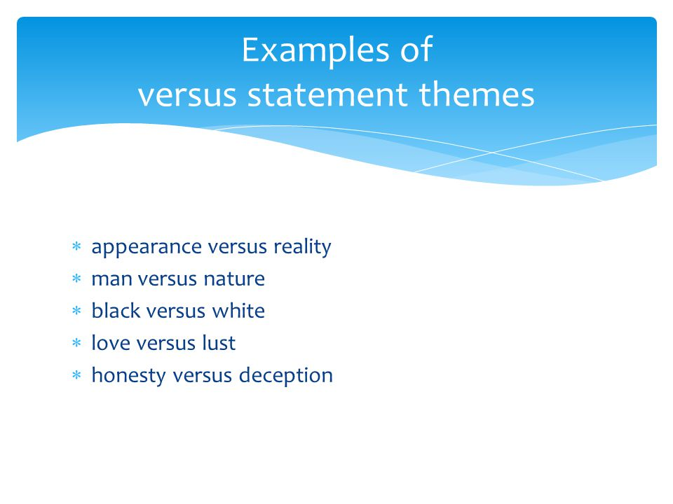  appearance versus reality  man versus nature  black versus white  love versus lust  honesty versus deception Examples of versus statement themes
