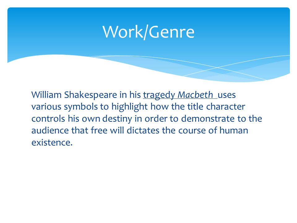 William Shakespeare in his tragedy Macbeth uses various symbols to highlight how the title character controls his own destiny in order to demonstrate to the audience that free will dictates the course of human existence.