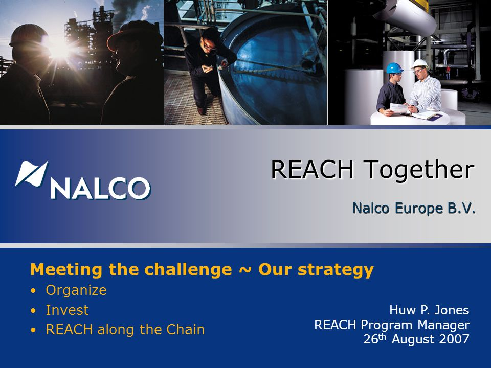 Nalco Europe B.V. REACH Together Huw P. Jones REACH Program Manager 26 th August 2007 Meeting the challenge ~ Our strategy Organize Invest REACH along