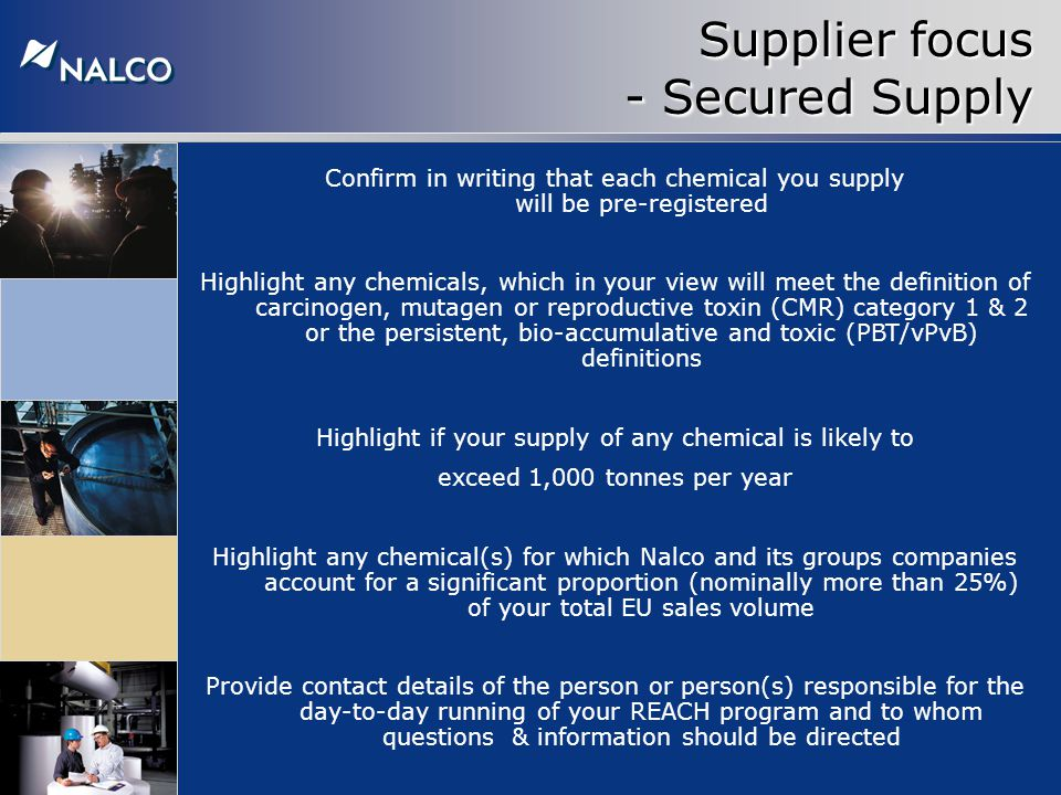Supplier focus - Secured Supply Confirm in writing that each chemical you supply will be pre-registered Highlight any chemicals, which in your view will meet the definition of carcinogen, mutagen or reproductive toxin (CMR) category 1 & 2 or the persistent, bio-accumulative and toxic (PBT/vPvB) definitions Highlight if your supply of any chemical is likely to exceed 1,000 tonnes per year Highlight any chemical(s) for which Nalco and its groups companies account for a significant proportion (nominally more than 25%) of your total EU sales volume Provide contact details of the person or person(s) responsible for the day-to-day running of your REACH program and to whom questions & information should be directed