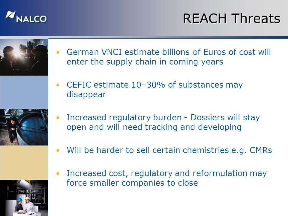 REACH Threats German VNCI estimate billions of Euros of cost will enter the supply chain in coming years CEFIC estimate 10–30% of substances may disappear Increased regulatory burden - Dossiers will stay open and will need tracking and developing Will be harder to sell certain chemistries e.g.