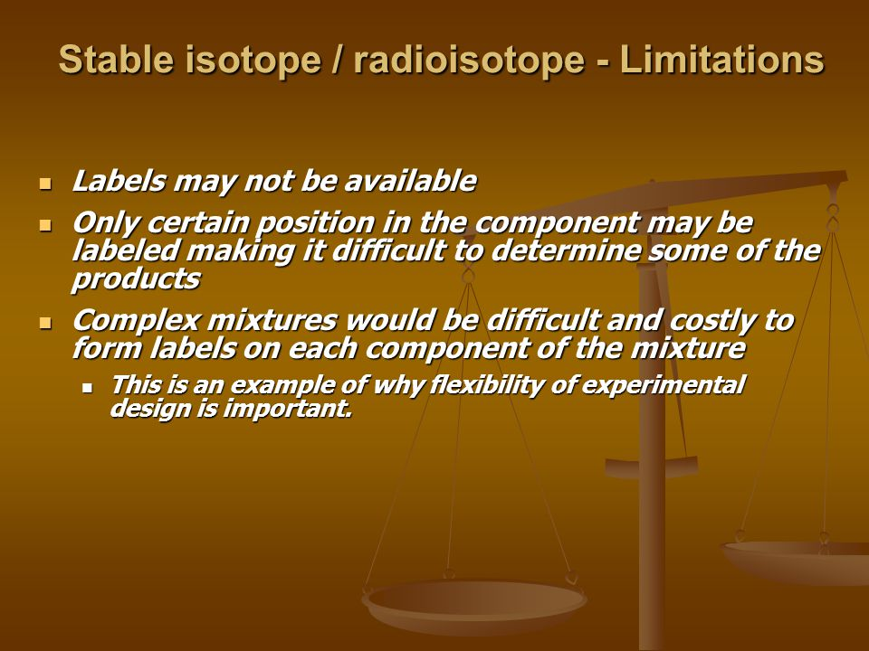 Stable isotope / radioisotope - Limitations Labels may not be available Labels may not be available Only certain position in the component may be labeled making it difficult to determine some of the products Only certain position in the component may be labeled making it difficult to determine some of the products Complex mixtures would be difficult and costly to form labels on each component of the mixture Complex mixtures would be difficult and costly to form labels on each component of the mixture This is an example of why flexibility of experimental design is important.