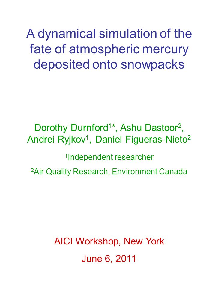 A dynamical simulation of the fate of atmospheric mercury deposited onto snowpacks Dorothy Durnford 1 *, Ashu Dastoor 2, Andrei Ryjkov 1, Daniel Figueras-Nieto 2 1 Independent researcher 2 Air Quality Research, Environment Canada AICI Workshop, New York June 6, 2011