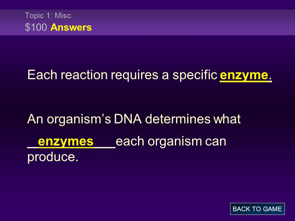 Topic 1: Misc. $100 Answers Each reaction requires a specific enzyme.