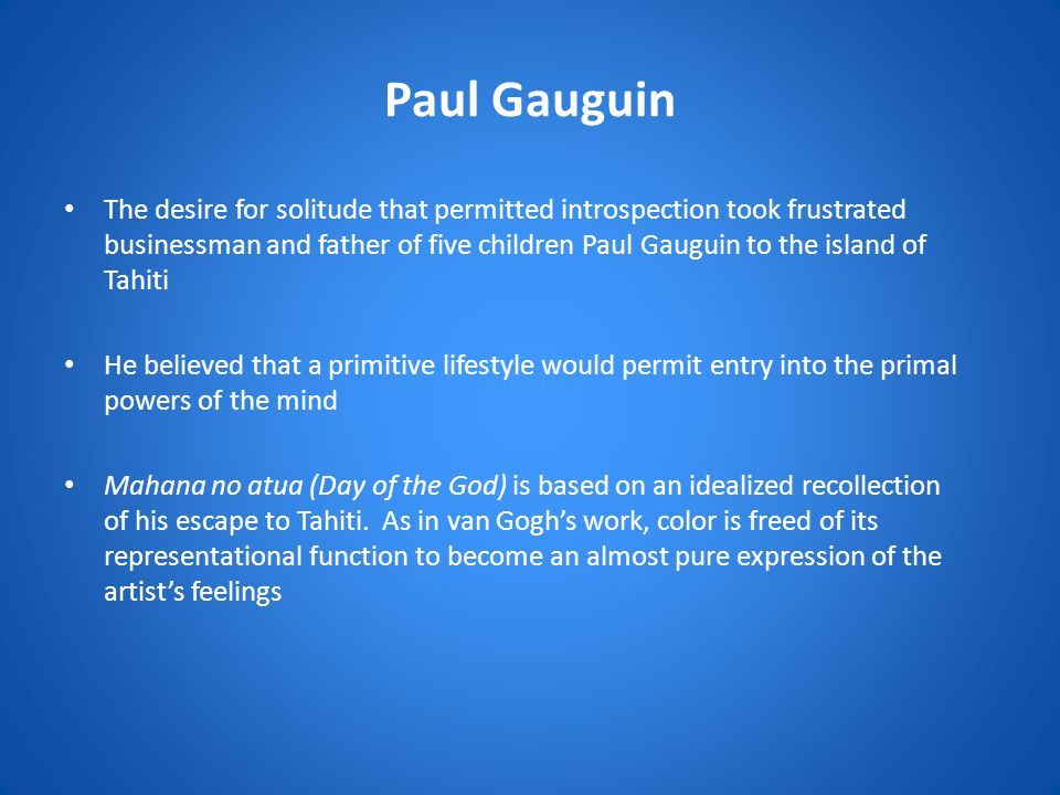 Paul Gauguin The desire for solitude that permitted introspection took frustrated businessman and father of five children Paul Gauguin to the island of Tahiti He believed that a primitive lifestyle would permit entry into the primal powers of the mind Mahana no atua (Day of the God) is based on an idealized recollection of his escape to Tahiti.