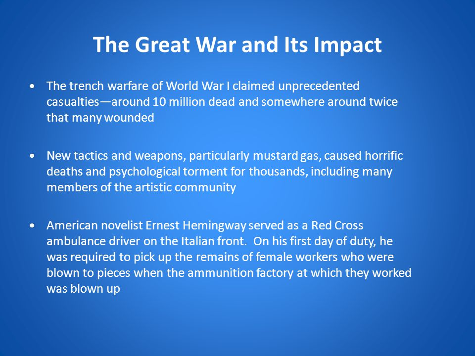 The Great War and Its Impact The trench warfare of World War I claimed unprecedented casualties—around 10 million dead and somewhere around twice that many wounded New tactics and weapons, particularly mustard gas, caused horrific deaths and psychological torment for thousands, including many members of the artistic community American novelist Ernest Hemingway served as a Red Cross ambulance driver on the Italian front.