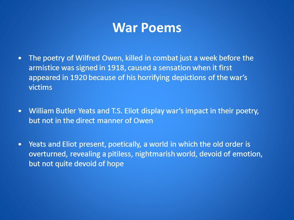 War Poems The poetry of Wilfred Owen, killed in combat just a week before the armistice was signed in 1918, caused a sensation when it first appeared in 1920 because of his horrifying depictions of the war's victims William Butler Yeats and T.S.