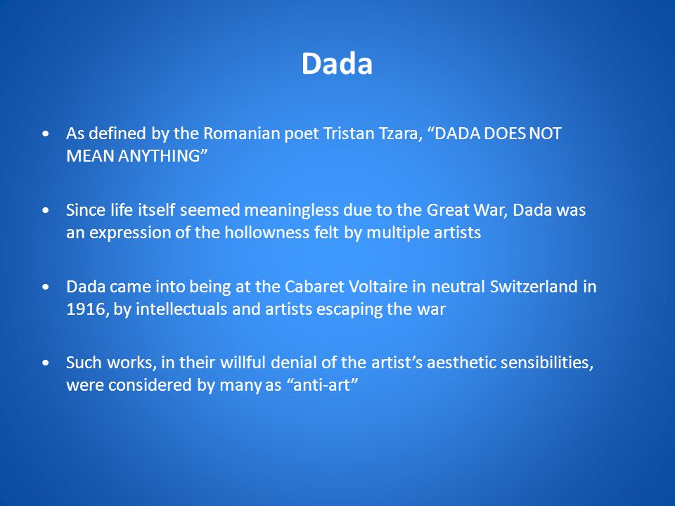 Dada As defined by the Romanian poet Tristan Tzara, DADA DOES NOT MEAN ANYTHING Since life itself seemed meaningless due to the Great War, Dada was an expression of the hollowness felt by multiple artists Dada came into being at the Cabaret Voltaire in neutral Switzerland in 1916, by intellectuals and artists escaping the war Such works, in their willful denial of the artist's aesthetic sensibilities, were considered by many as anti-art