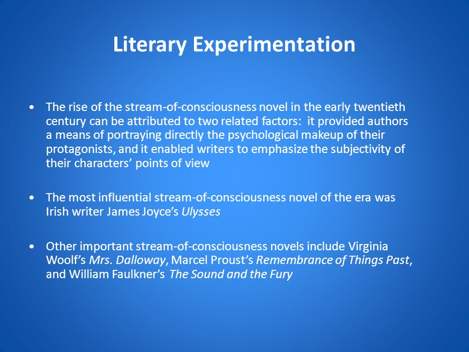 Literary Experimentation The rise of the stream-of-consciousness novel in the early twentieth century can be attributed to two related factors: it provided authors a means of portraying directly the psychological makeup of their protagonists, and it enabled writers to emphasize the subjectivity of their characters' points of view The most influential stream-of-consciousness novel of the era was Irish writer James Joyce's Ulysses Other important stream-of-consciousness novels include Virginia Woolf's Mrs.