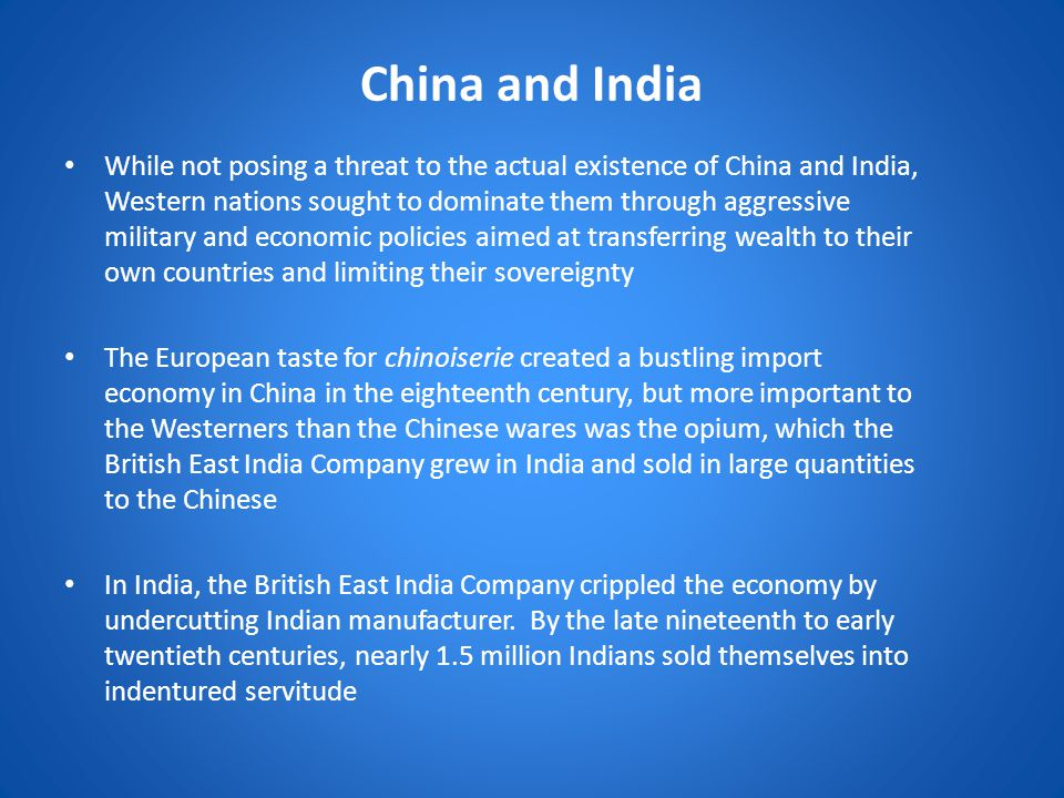 China and India While not posing a threat to the actual existence of China and India, Western nations sought to dominate them through aggressive military and economic policies aimed at transferring wealth to their own countries and limiting their sovereignty The European taste for chinoiserie created a bustling import economy in China in the eighteenth century, but more important to the Westerners than the Chinese wares was the opium, which the British East India Company grew in India and sold in large quantities to the Chinese In India, the British East India Company crippled the economy by undercutting Indian manufacturer.