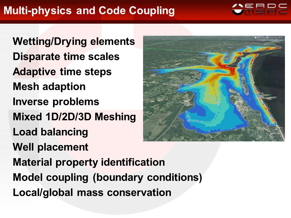Multi-physics and Code Coupling Wetting/Drying elements Disparate time scales Adaptive time steps Mesh adaption Inverse problems Mixed 1D/2D/3D Meshing Load balancing Well placement Material property identification Model coupling (boundary conditions) Local/global mass conservation