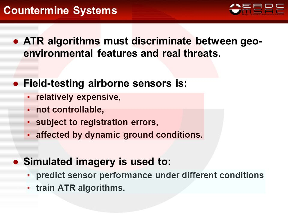 Countermine Systems ●ATR algorithms must discriminate between geo- environmental features and real threats. ●Field-testing airborne sensors is: ▪relat