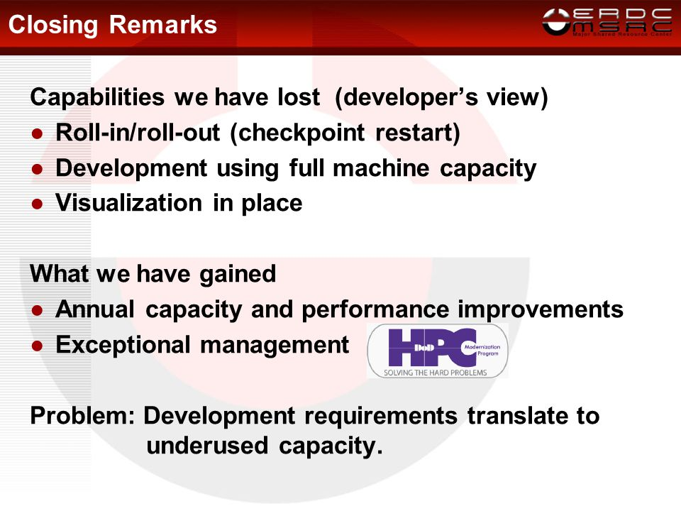 Closing Remarks Capabilities we have lost (developer's view) ●Roll-in/roll-out (checkpoint restart) ●Development using full machine capacity ●Visualization in place What we have gained ●Annual capacity and performance improvements ●Exceptional management Problem: Development requirements translate to underused capacity.