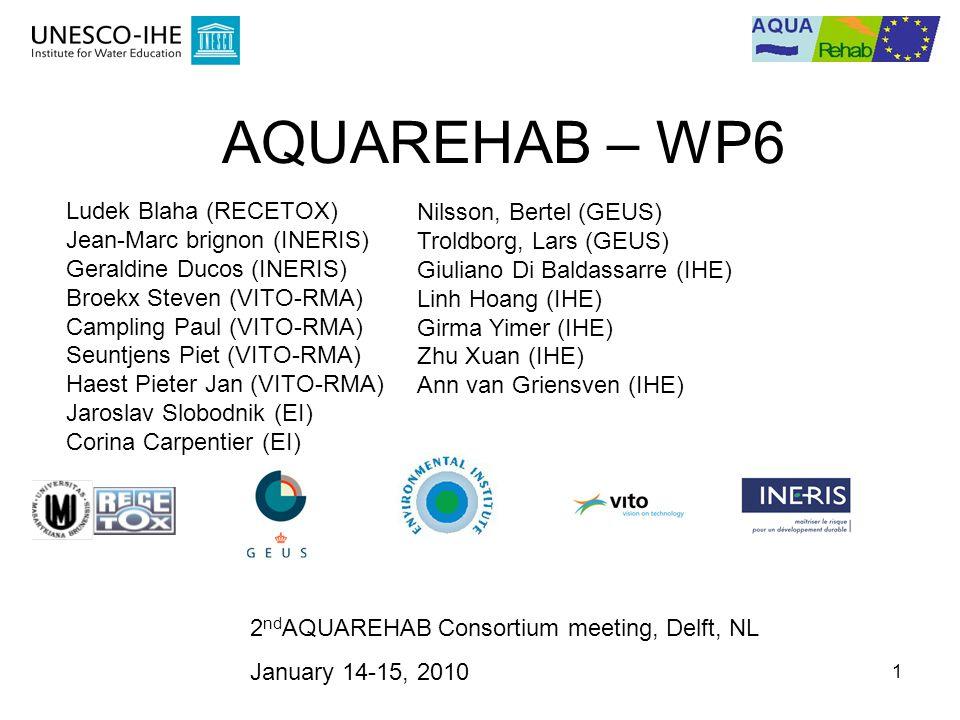 1 2 nd AQUAREHAB Consortium meeting, Delft, NL January 14-15, 2010 AQUAREHAB – WP6 Ludek Blaha (RECETOX) Jean-Marc brignon (INERIS) Geraldine Ducos (INERIS) Broekx Steven (VITO-RMA) Campling Paul (VITO-RMA) Seuntjens Piet (VITO-RMA) Haest Pieter Jan (VITO-RMA) Jaroslav Slobodnik (EI) Corina Carpentier (EI) Nilsson, Bertel (GEUS) Troldborg, Lars (GEUS) Giuliano Di Baldassarre (IHE) Linh Hoang (IHE) Girma Yimer (IHE) Zhu Xuan (IHE) Ann van Griensven (IHE)
