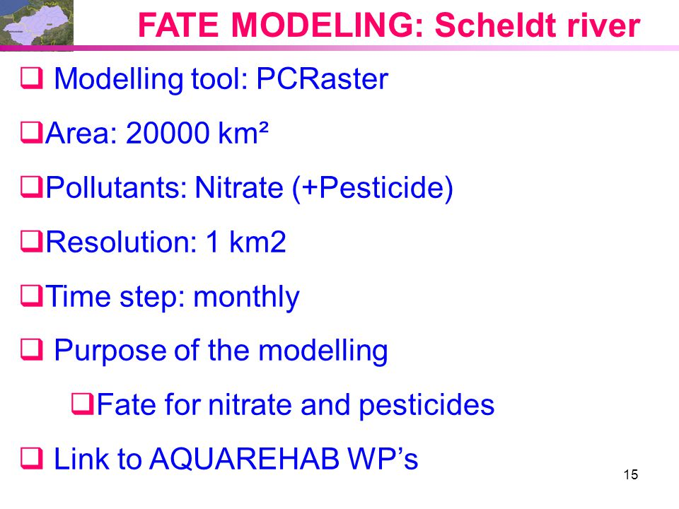 15 FATE MODELING: Scheldt river  Modelling tool: PCRaster  Area: 20000 km²  Pollutants: Nitrate (+Pesticide)  Resolution: 1 km2  Time step: monthly  Purpose of the modelling  Fate for nitrate and pesticides  Link to AQUAREHAB WP's