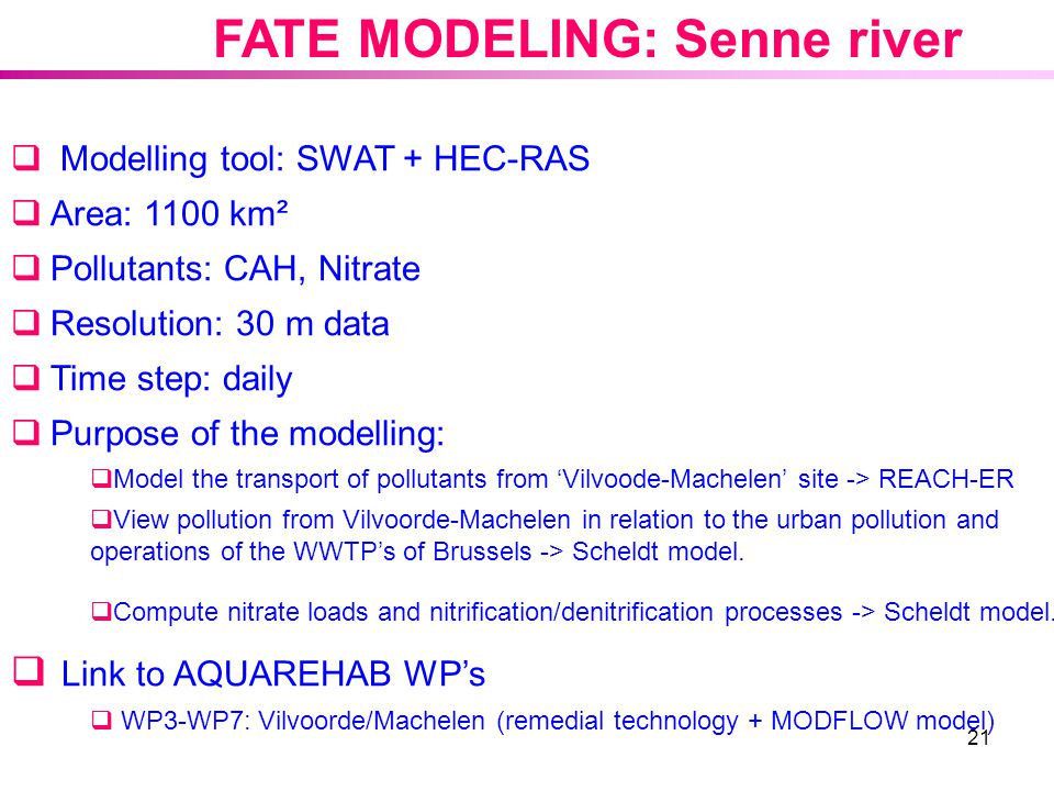 21 FATE MODELING: Senne river  Modelling tool: SWAT + HEC-RAS  Area: 1100 km²  Pollutants: CAH, Nitrate  Resolution: 30 m data  Time step: daily  Purpose of the modelling:  Model the transport of pollutants from 'Vilvoode-Machelen' site -> REACH-ER  View pollution from Vilvoorde-Machelen in relation to the urban pollution and operations of the WWTP's of Brussels -> Scheldt model.