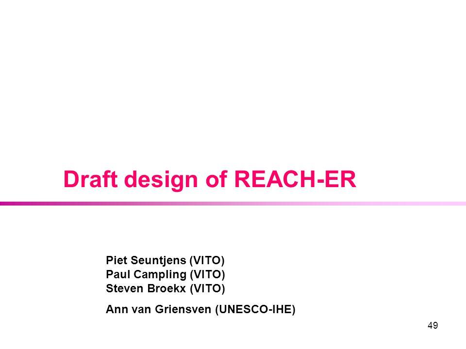49 Draft design of REACH-ER Piet Seuntjens (VITO) Paul Campling (VITO) Steven Broekx (VITO) Ann van Griensven (UNESCO-IHE)