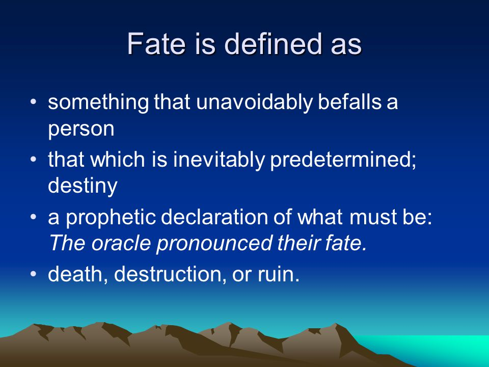 Fate is defined as something that unavoidably befalls a person that which is inevitably predetermined; destiny a prophetic declaration of what must be: The oracle pronounced their fate.