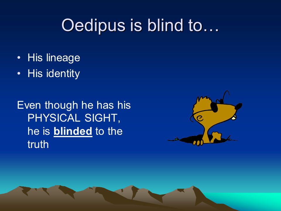 Oedipus is blind to… His lineage His identity Even though he has his PHYSICAL SIGHT, he is blinded to the truth