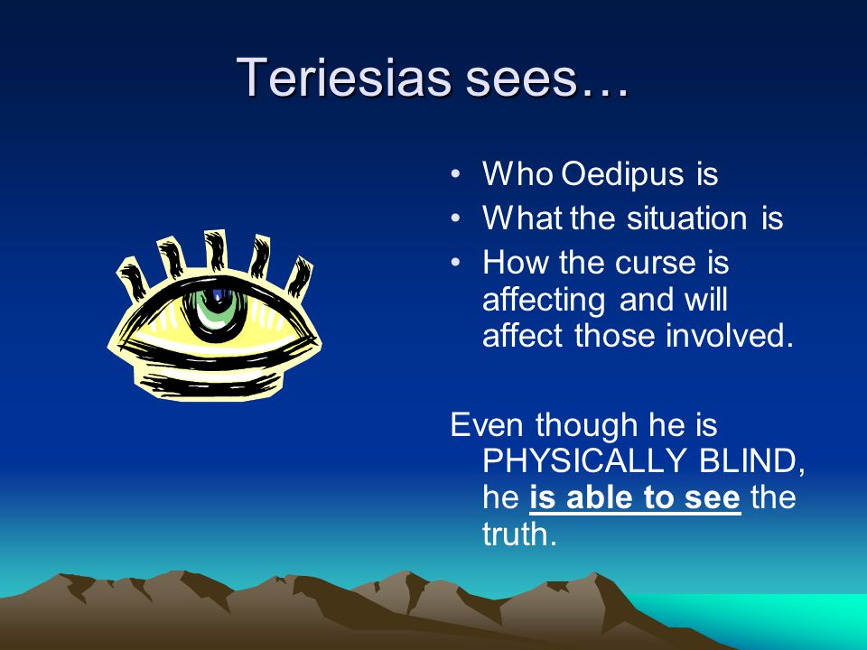 Teriesias sees… Who Oedipus is What the situation is How the curse is affecting and will affect those involved.