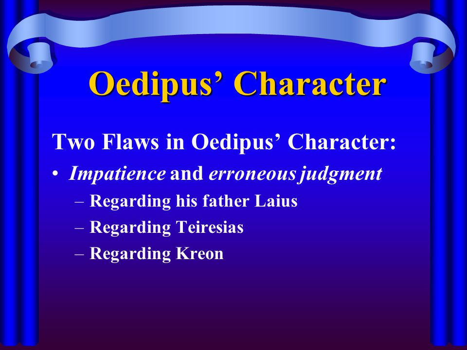 Oedipus' Character Two Flaws in Oedipus' Character: Impatience and erroneous judgment –Regarding his father Laius –Regarding Teiresias –Regarding Kreon