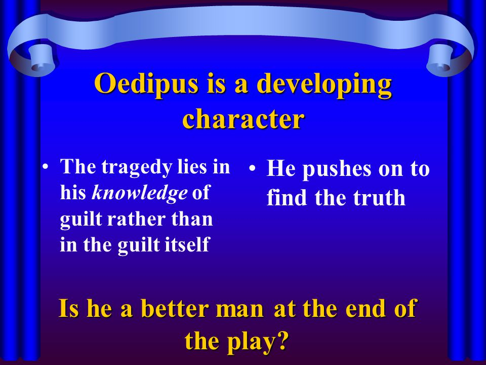 Oedipus is a developing character The tragedy lies in his knowledge of guilt rather than in the guilt itself He pushes on to find the truth Is he a better man at the end of the play?