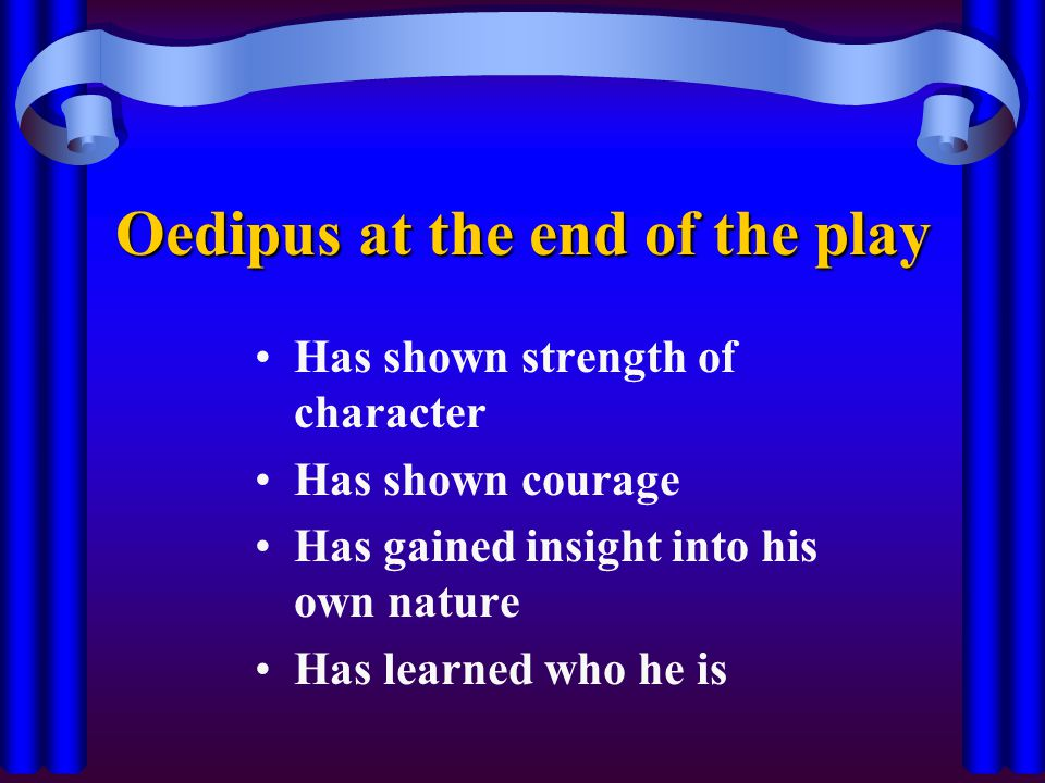 Oedipus at the end of the play Has shown strength of character Has shown courage Has gained insight into his own nature Has learned who he is
