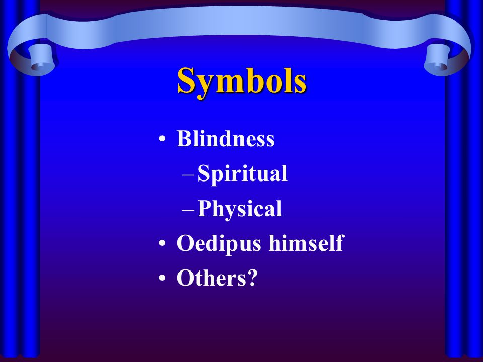 Symbols Blindness –Spiritual –Physical Oedipus himself Others