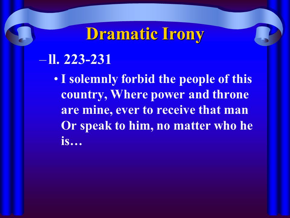 Dramatic Irony –ll. 223-231 I solemnly forbid the people of this country, Where power and throne are mine, ever to receive that man Or speak to him, n