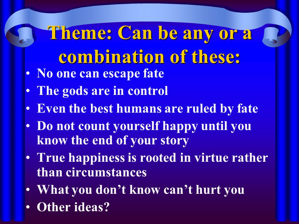 Theme: Can be any or a combination of these: No one can escape fate The gods are in control Even the best humans are ruled by fate Do not count yourself happy until you know the end of your story True happiness is rooted in virtue rather than circumstances What you don't know can't hurt you Other ideas?
