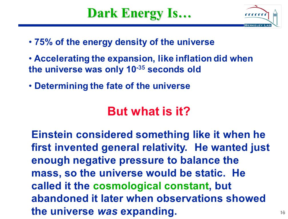 16 Dark Energy Is… 75% of the energy density of the universe Accelerating the expansion, like inflation did when the universe was only 10 -35 seconds