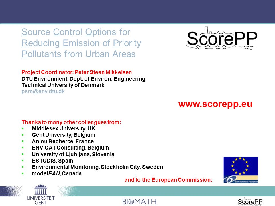 Source Control Options for Reducing Emission of Priority Pollutants from Urban Areas Thanks to many other colleagues from:  Middlesex University, UK  Gent University, Belgium  Anjou Recherce, France  ENVICAT Consulting, Belgium  University of Ljubljana, Slovenia  ESTUDIS, Spain  Environmental Monitoring, Stockholm City, Sweden  modelEAU, Canada and to the European Commission: Project Coordinator: Peter Steen Mikkelsen DTU Environment, Dept.