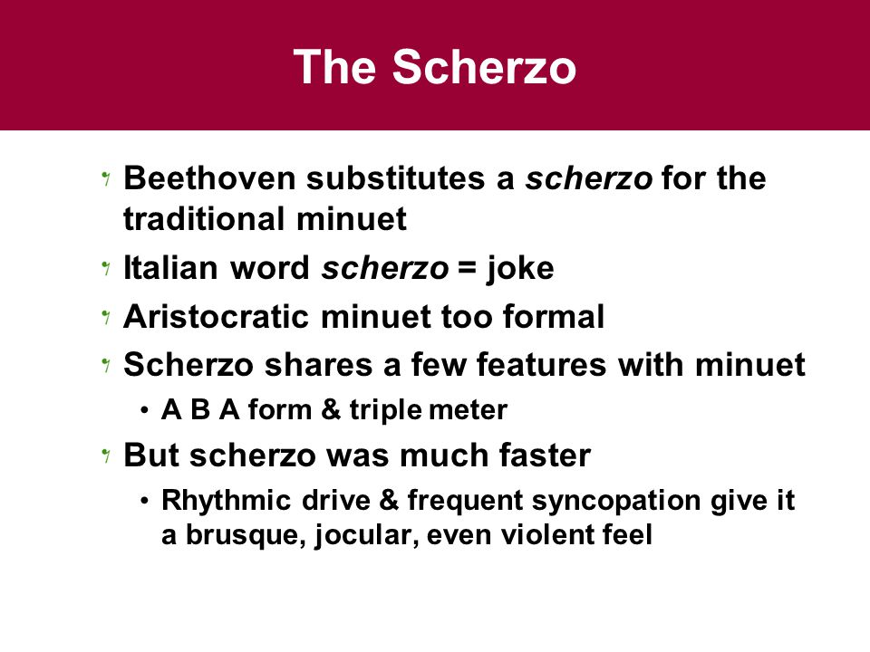 The Scherzo Beethoven substitutes a scherzo for the traditional minuet Italian word scherzo = joke Aristocratic minuet too formal Scherzo shares a few