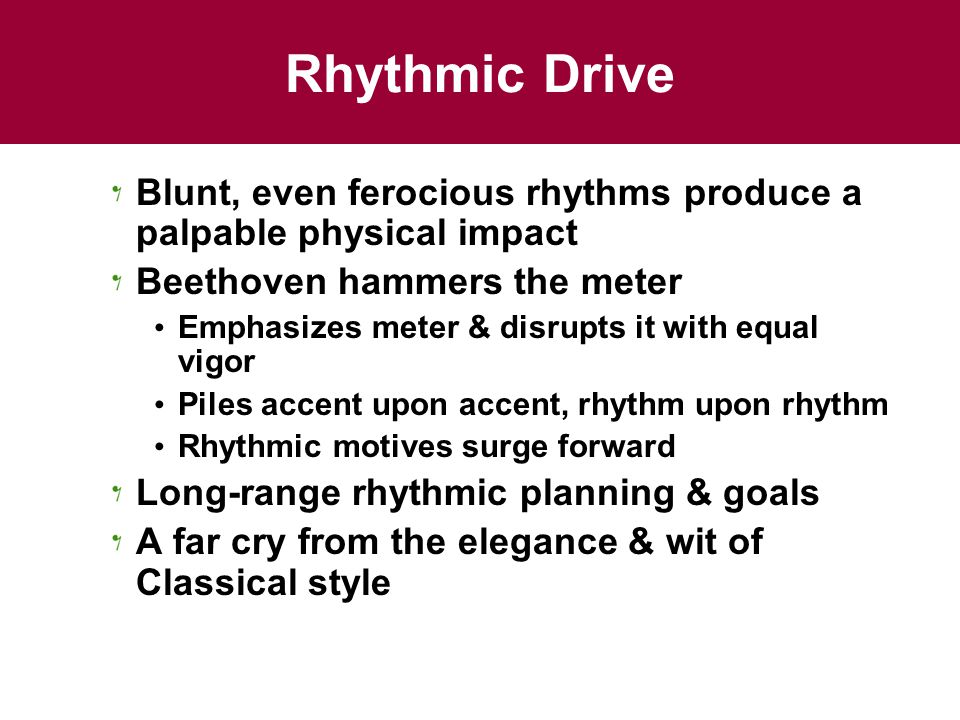 Rhythmic Drive Blunt, even ferocious rhythms produce a palpable physical impact Beethoven hammers the meter Emphasizes meter & disrupts it with equal