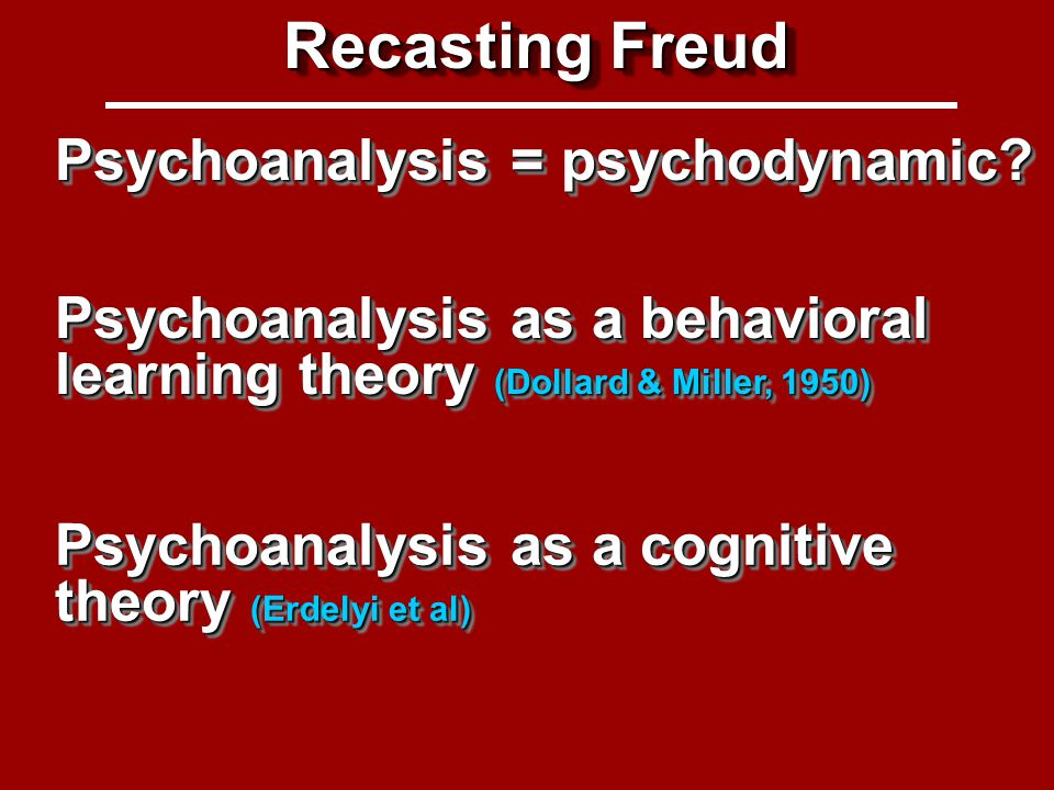 Recasting Freud Psychoanalysis as a behavioral learning theory (Dollard & Miller, 1950) Psychoanalysis as a cognitive theory (Erdelyi et al) Recasting Freud Psychoanalysis = psychodynamic?
