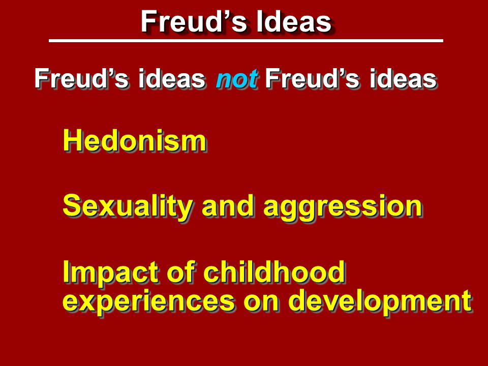 Freud's ideas (1) HedonismHedonism Impact of childhood experiences on development Freud's Ideas Freud's ideas not Freud's ideas Sexuality and aggression