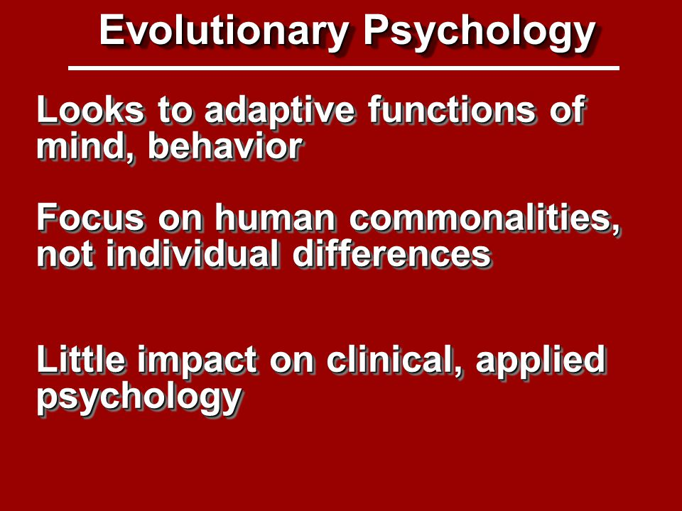 Evolutionary Psych Looks to adaptive functions of mind, behavior Focus on human commonalities, not individual differences Evolutionary Psychology Little impact on clinical, applied psychology